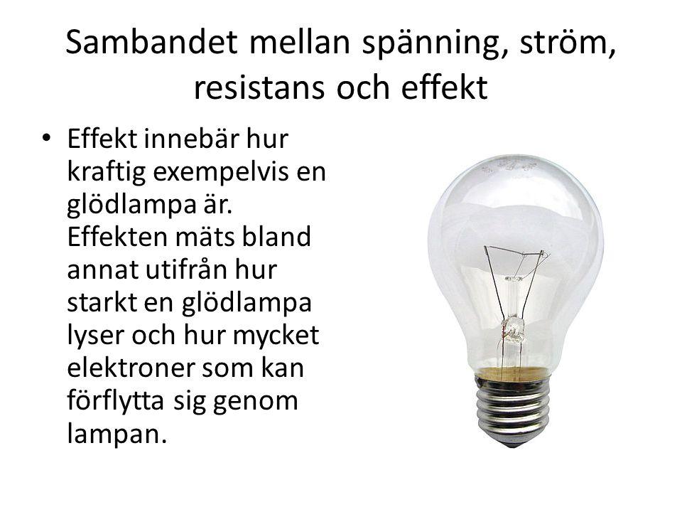 Sambandet mellan spänning, ström, resistans och effekt • Effekt innebär hur kraftig exempelvis en glödlampa är. Effekten mäts bland annat utifrån hur