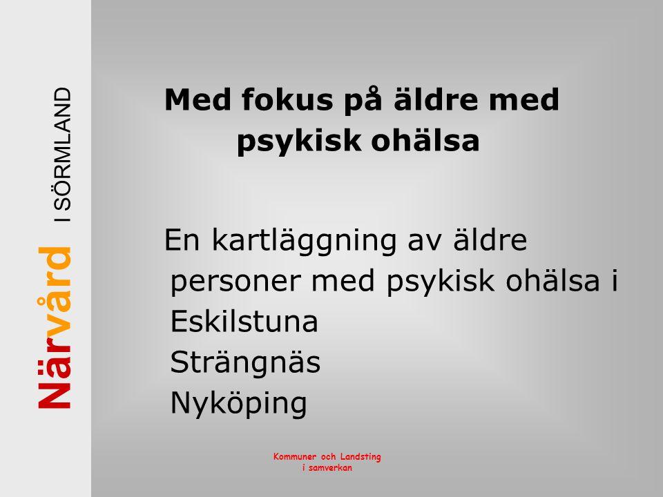 När vård I SÖRMLAND Kommuner och Landsting i samverkan Med fokus på äldre med psykisk ohälsa En kartläggning av äldre personer med psykisk ohälsa i Es