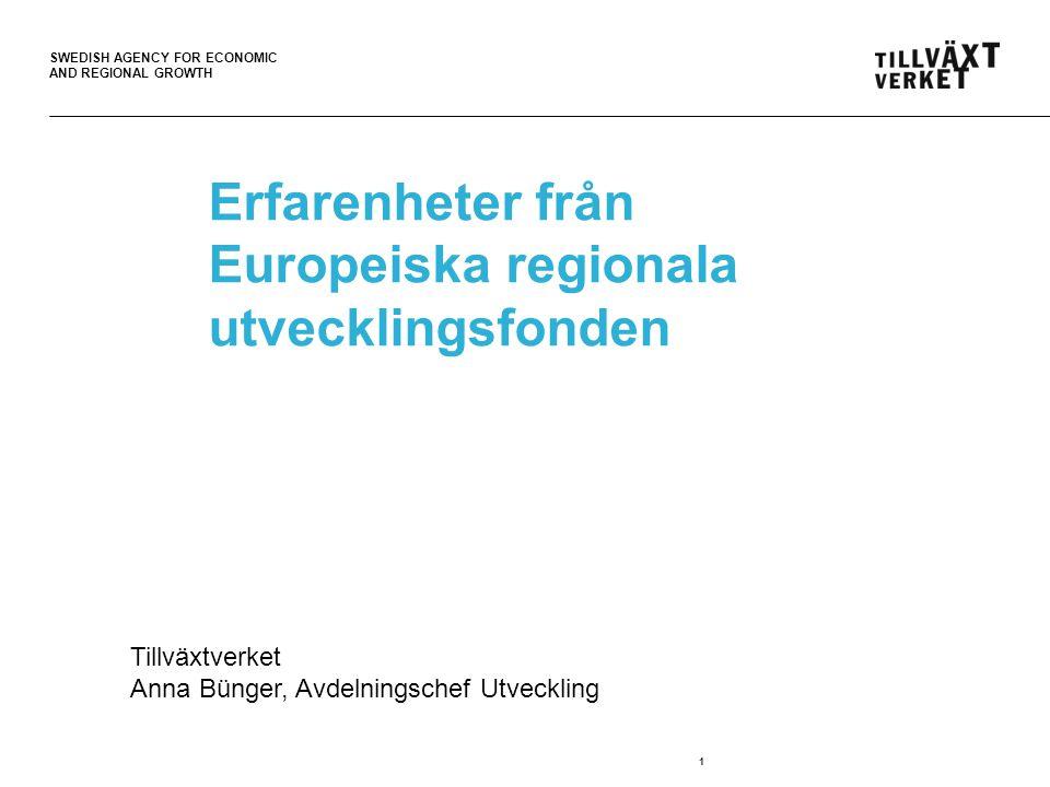 SWEDISH AGENCY FOR ECONOMIC AND REGIONAL GROWTH 1 Erfarenheter från Europeiska regionala utvecklingsfonden Tillväxtverket Anna Bünger, Avdelningschef Utveckling