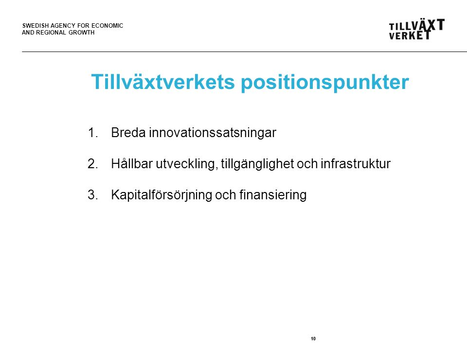 SWEDISH AGENCY FOR ECONOMIC AND REGIONAL GROWTH 10 Tillväxtverkets positionspunkter 1.Breda innovationssatsningar 2.Hållbar utveckling, tillgänglighet