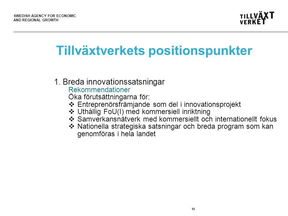 SWEDISH AGENCY FOR ECONOMIC AND REGIONAL GROWTH 12 Tillväxtverkets positionspunkter 1. Breda innovationssatsningar Rekommendationer Öka förutsättninga