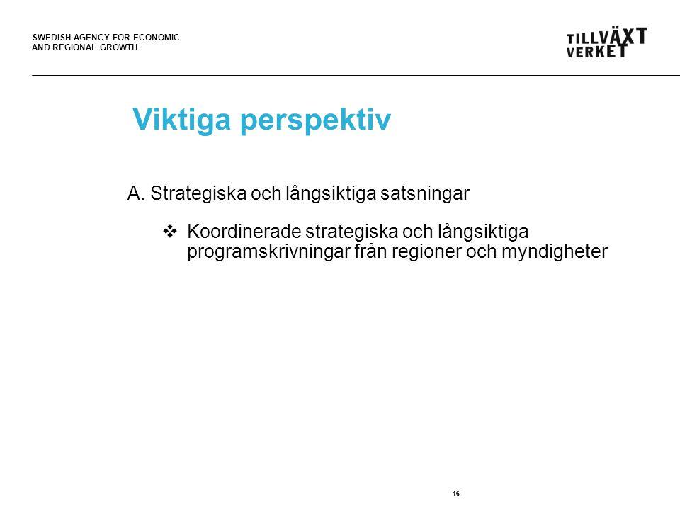 SWEDISH AGENCY FOR ECONOMIC AND REGIONAL GROWTH 16 Viktiga perspektiv A. Strategiska och långsiktiga satsningar  Koordinerade strategiska och långsik