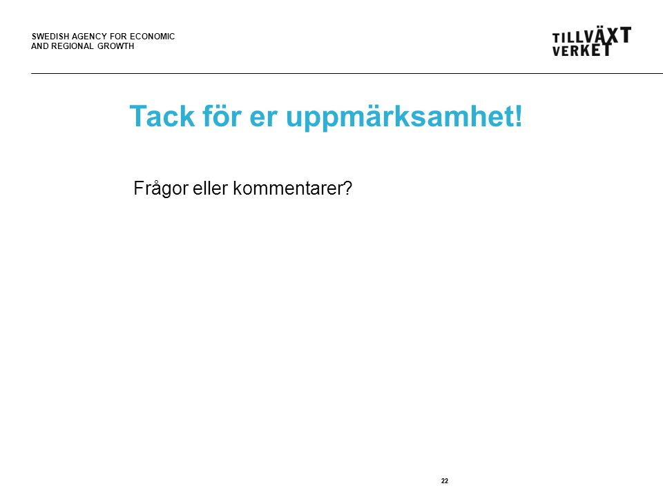 SWEDISH AGENCY FOR ECONOMIC AND REGIONAL GROWTH 22 Tack för er uppmärksamhet.