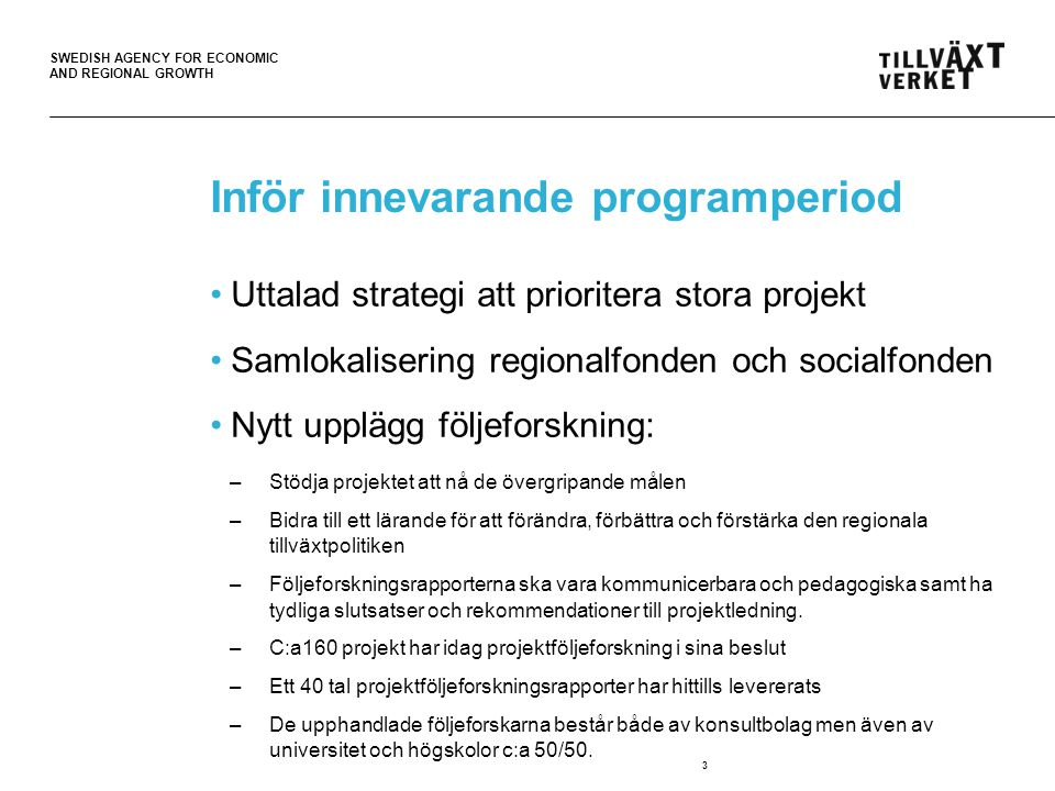 SWEDISH AGENCY FOR ECONOMIC AND REGIONAL GROWTH Inför innevarande programperiod •Uttalad strategi att prioritera stora projekt •Samlokalisering regionalfonden och socialfonden •Nytt upplägg följeforskning: –Stödja projektet att nå de övergripande målen –Bidra till ett lärande för att förändra, förbättra och förstärka den regionala tillväxtpolitiken –Följeforskningsrapporterna ska vara kommunicerbara och pedagogiska samt ha tydliga slutsatser och rekommendationer till projektledning.