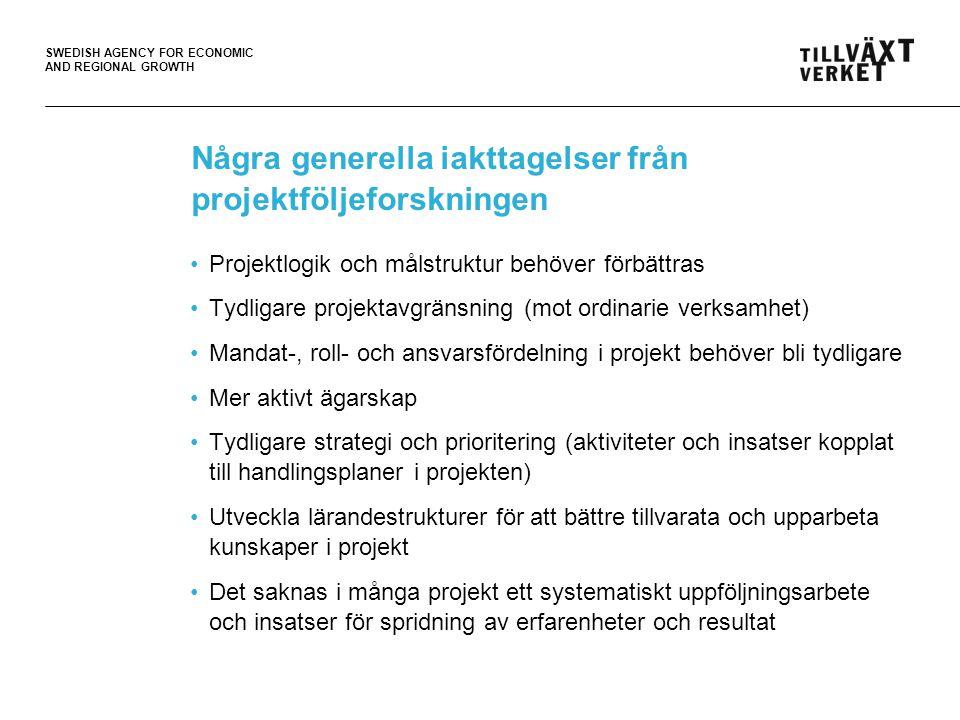 SWEDISH AGENCY FOR ECONOMIC AND REGIONAL GROWTH Några generella iakttagelser från projektföljeforskningen •Projektlogik och målstruktur behöver förbättras •Tydligare projektavgränsning (mot ordinarie verksamhet) •Mandat-, roll- och ansvarsfördelning i projekt behöver bli tydligare •Mer aktivt ägarskap •Tydligare strategi och prioritering (aktiviteter och insatser kopplat till handlingsplaner i projekten) •Utveckla lärandestrukturer för att bättre tillvarata och upparbeta kunskaper i projekt •Det saknas i många projekt ett systematiskt uppföljningsarbete och insatser för spridning av erfarenheter och resultat
