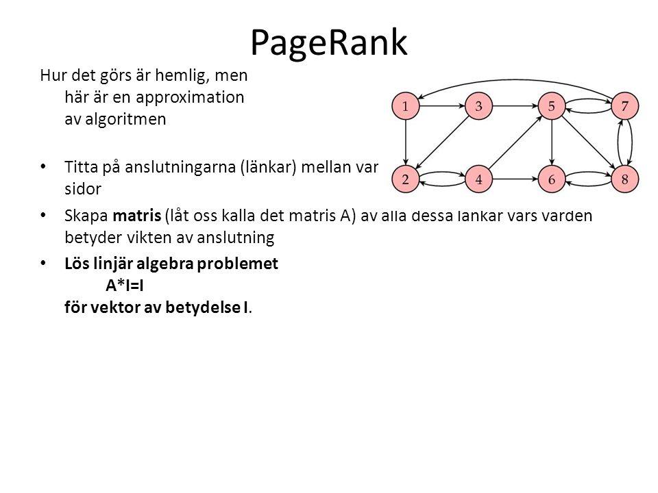 PageRank Hur det görs är hemlig, men här är en approximation av algoritmen • Titta på anslutningarna (länkar) mellan varje webbsida till / från andra sidor • Skapa matris (låt oss kalla det matris H) av alla dessa länkar.
