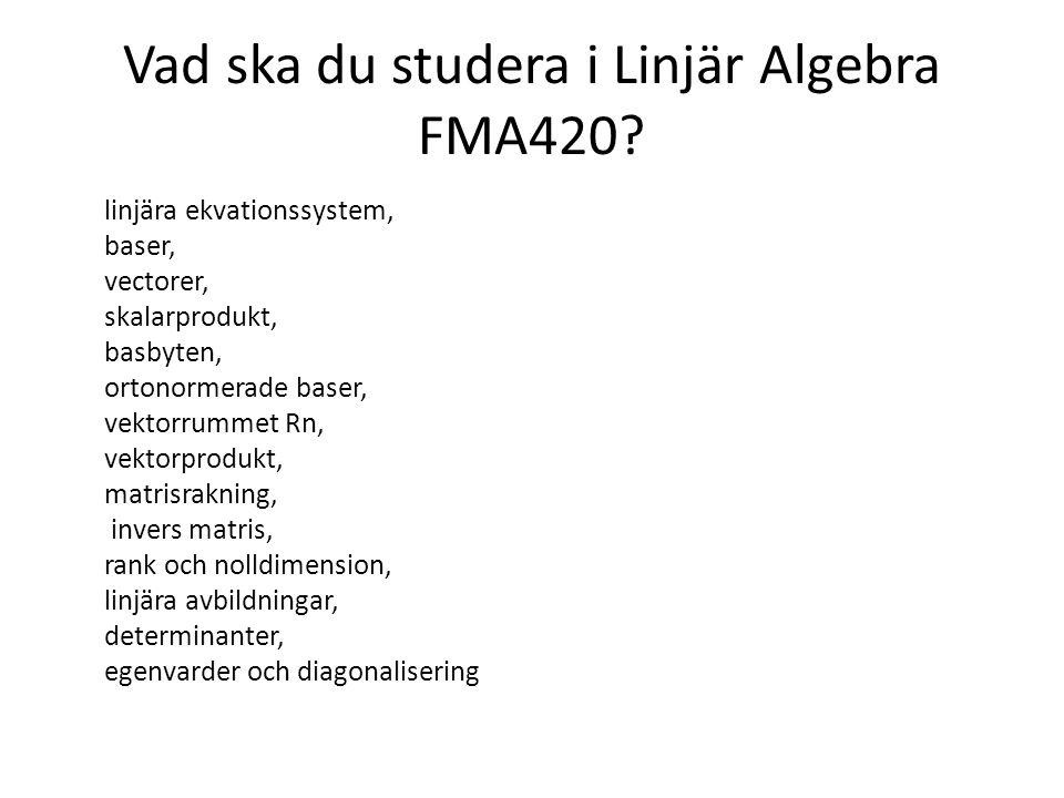 Vad ska du studera i Linjär Algebra FMA420? linjära ekvationssystem, baser, vectorer, skalarprodukt, basbyten, ortonormerade baser, vektorrummet Rn, v