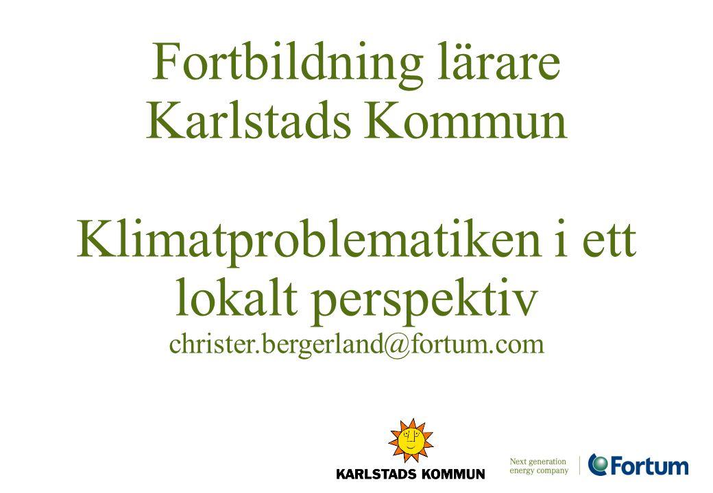 Fortbildning lärare Karlstads Kommun Klimatproblematiken i ett lokalt perspektiv christer.bergerland@fortum.com