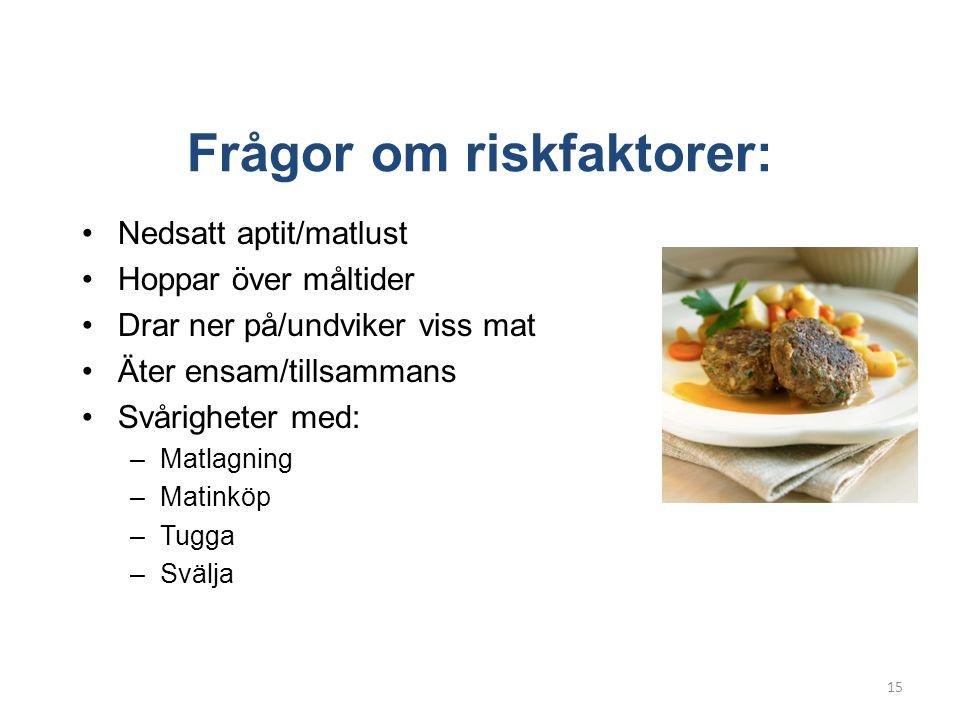 Frågor om riskfaktorer: •Nedsatt aptit/matlust •Hoppar över måltider •Drar ner på/undviker viss mat •Äter ensam/tillsammans •Svårigheter med: –Matlagning –Matinköp –Tugga –Svälja 15
