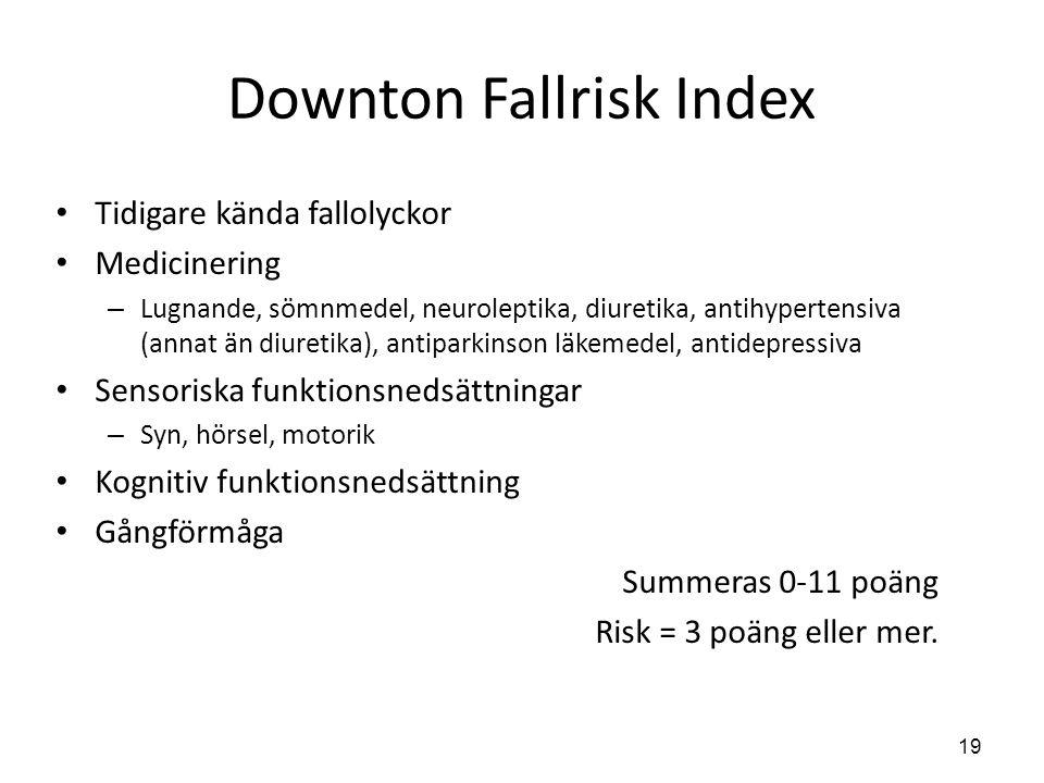 19 Downton Fallrisk Index • Tidigare kända fallolyckor • Medicinering – Lugnande, sömnmedel, neuroleptika, diuretika, antihypertensiva (annat än diuretika), antiparkinson läkemedel, antidepressiva • Sensoriska funktionsnedsättningar – Syn, hörsel, motorik • Kognitiv funktionsnedsättning • Gångförmåga Summeras 0-11 poäng Risk = 3 poäng eller mer.