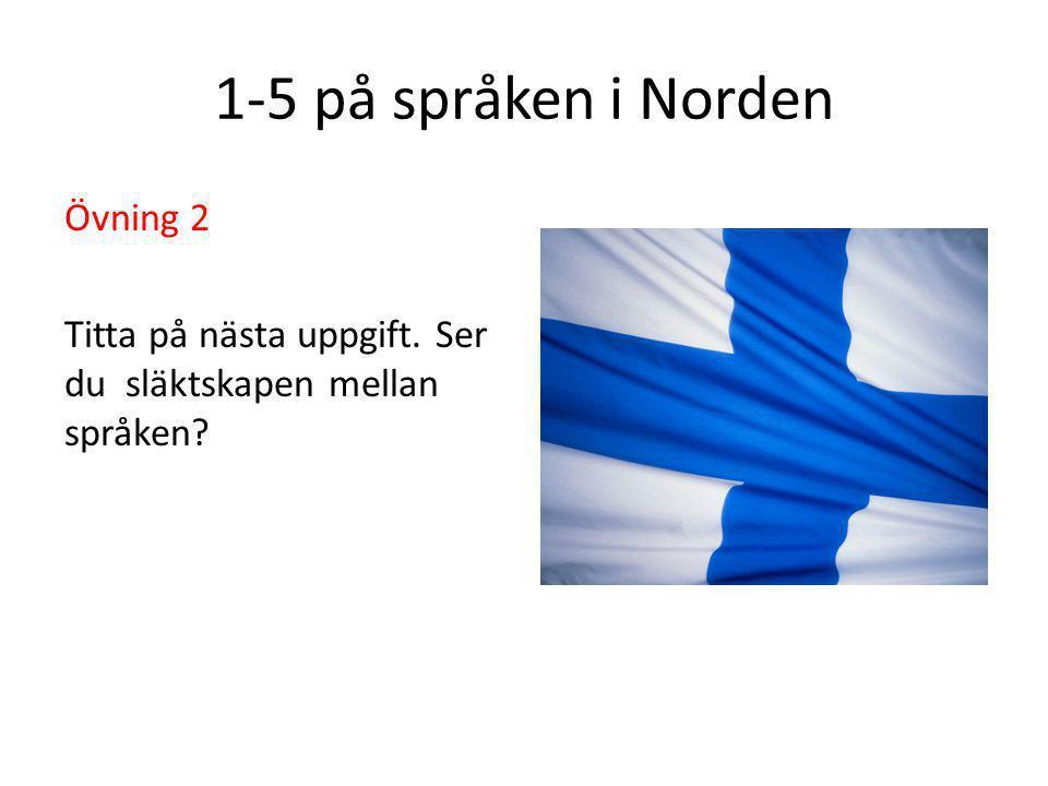 1-5 på språken i Norden Övning 2 Titta på nästa uppgift. Ser du släktskapen mellan språken?