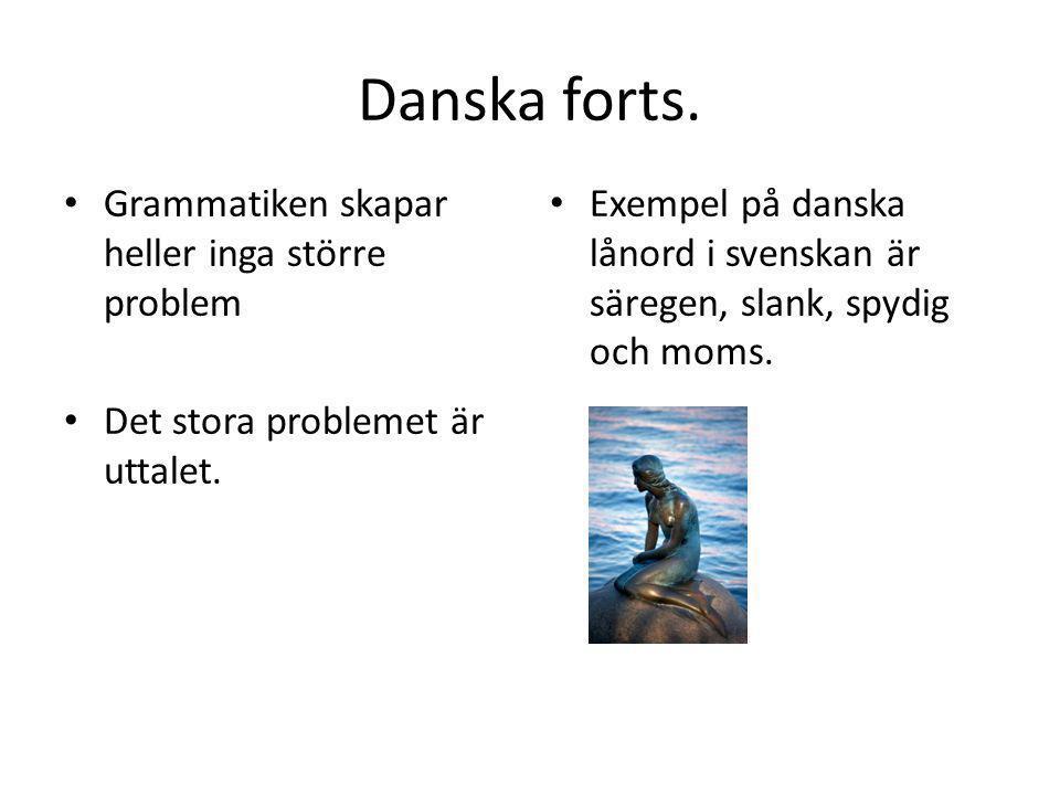 Danska forts. • Grammatiken skapar heller inga större problem • Det stora problemet är uttalet. • Exempel på danska lånord i svenskan är säregen, slan