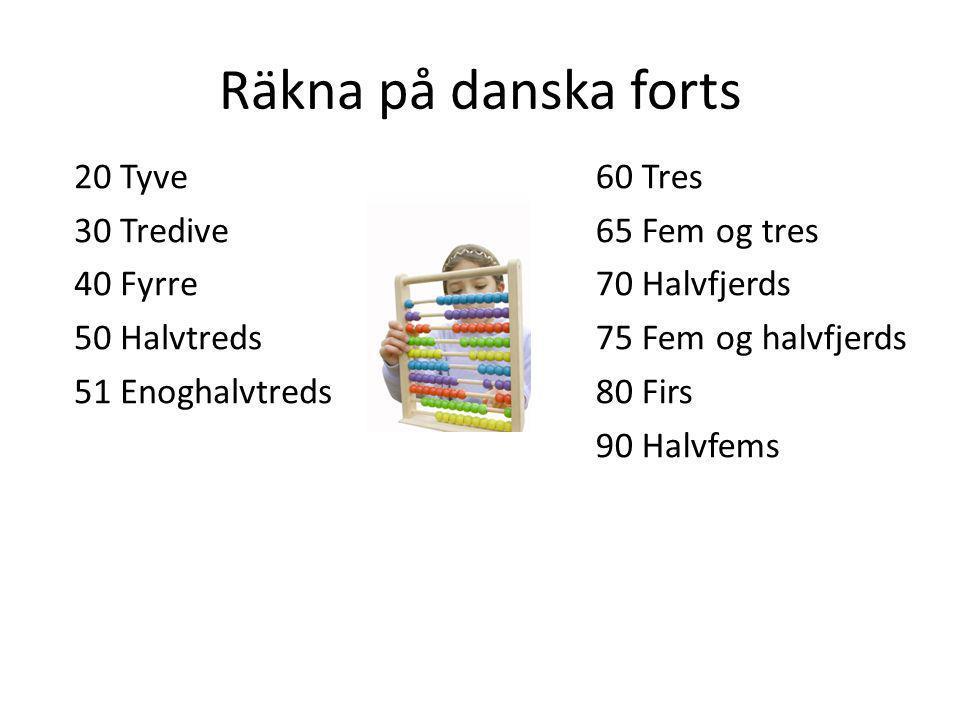Räkna på danska forts 20 Tyve 30 Tredive 40 Fyrre 50 Halvtreds 51 Enoghalvtreds 60 Tres 65 Fem og tres 70 Halvfjerds 75 Fem og halvfjerds 80 Firs 90 H