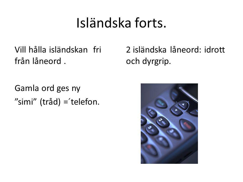 """Isländska forts. Vill hålla isländskan fri från låneord. Gamla ord ges ny """"simi"""" (tråd) =´telefon. 2 isländska låneord: idrott och dyrgrip."""