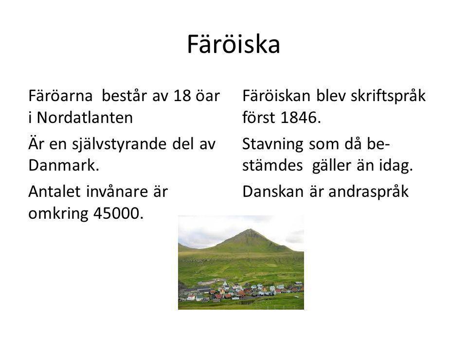 Färöiska Färöarna består av 18 öar i Nordatlanten Är en självstyrande del av Danmark. Antalet invånare är omkring 45000. Färöiskan blev skriftspråk fö