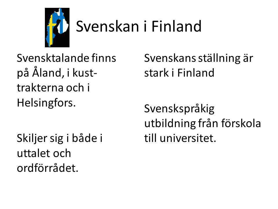 Svenskan i Finland Svensktalande finns på Åland, i kust- trakterna och i Helsingfors. Skiljer sig i både i uttalet och ordförrådet. Svenskans ställnin