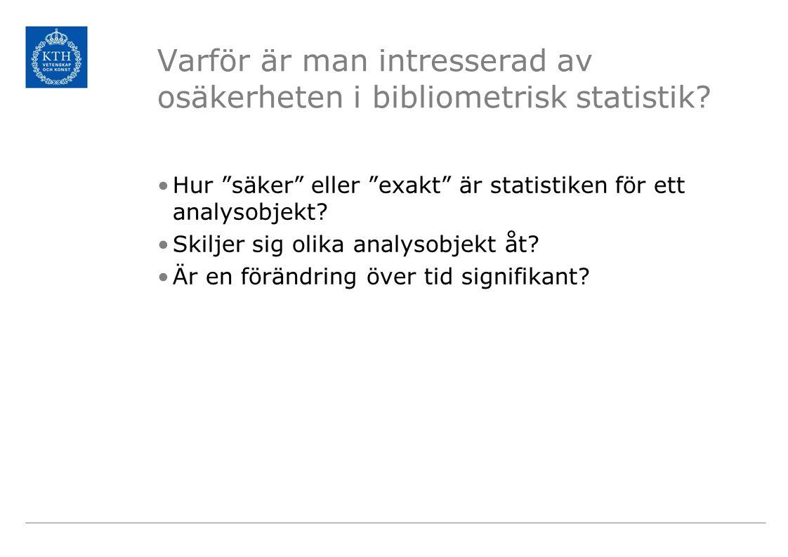 """Varför är man intresserad av osäkerheten i bibliometrisk statistik? •Hur """"säker"""" eller """"exakt"""" är statistiken för ett analysobjekt? •Skiljer sig olika"""