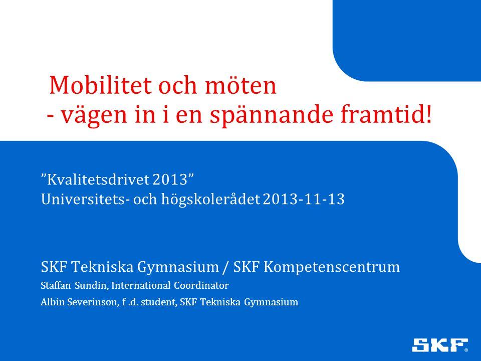 """© SKF Group Mobilitet och möten - vägen in i en spännande framtid! """"Kvalitetsdrivet 2013"""" Universitets- och högskolerådet 2013-11-13 SKF Tekniska Gymn"""