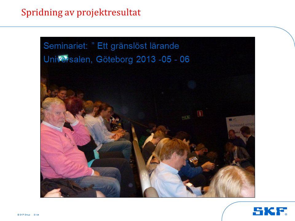 """© SKF Group Spridning av projektresultat Slide Seminariet: """" Ett gränslöst lärande Universalen, Göteborg 2013 -05 - 06"""