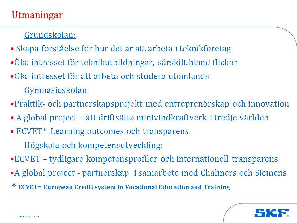 © SKF Group Utmaningar Grundskolan: • Skapa förståelse för hur det är att arbeta i teknikföretag •Öka intresset för teknikutbildningar, särskilt bland