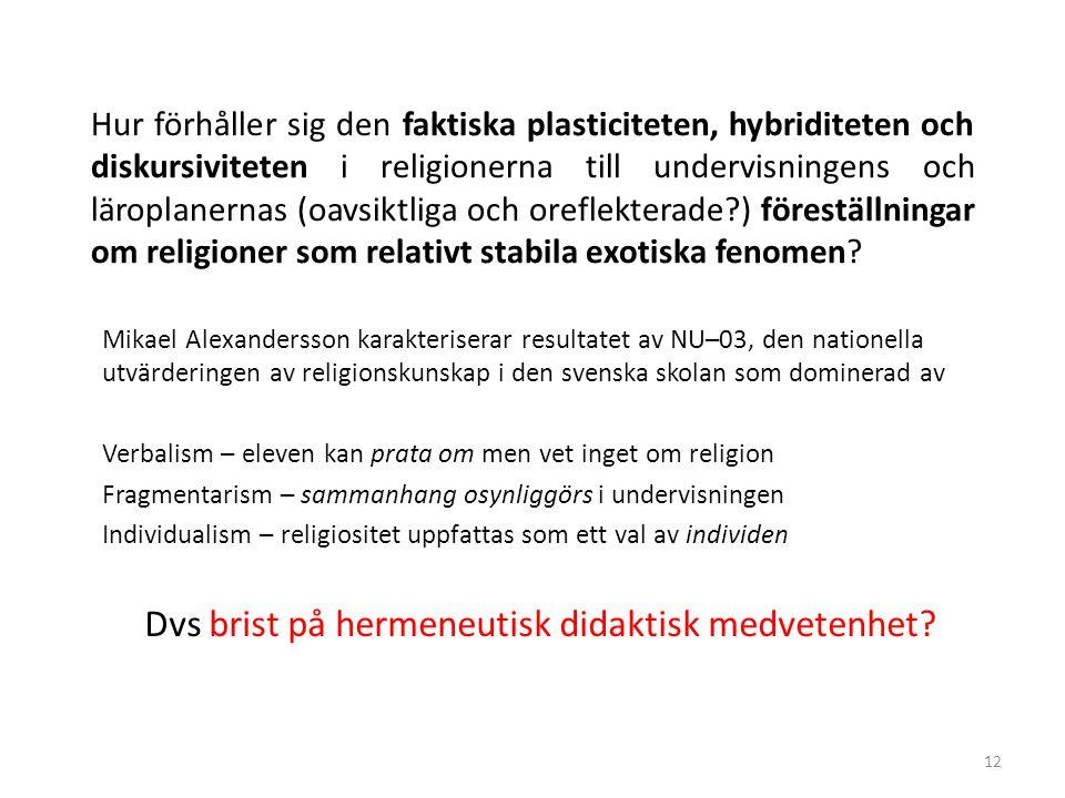12 Hur förhåller sig den faktiska plasticiteten, hybriditeten och diskursiviteten i religionerna till undervisningens och läroplanernas (oavsiktliga och oreflekterade?) föreställningar om religioner som relativt stabila exotiska fenomen.