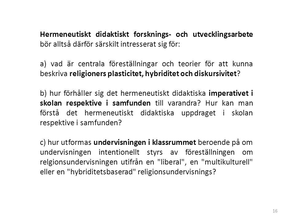 16 Hermeneutiskt didaktiskt forsknings- och utvecklingsarbete bör alltså därför särskilt intresserat sig för: a) vad är centrala föreställningar och teorier för att kunna beskriva religioners plasticitet, hybriditet och diskursivitet.