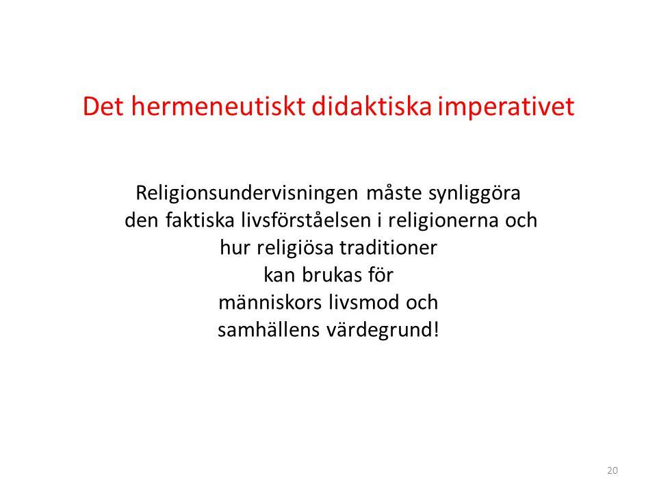 20 Det hermeneutiskt didaktiska imperativet Religionsundervisningen måste synliggöra den faktiska livsförståelsen i religionerna och hur religiösa traditioner kan brukas för människors livsmod och samhällens värdegrund!