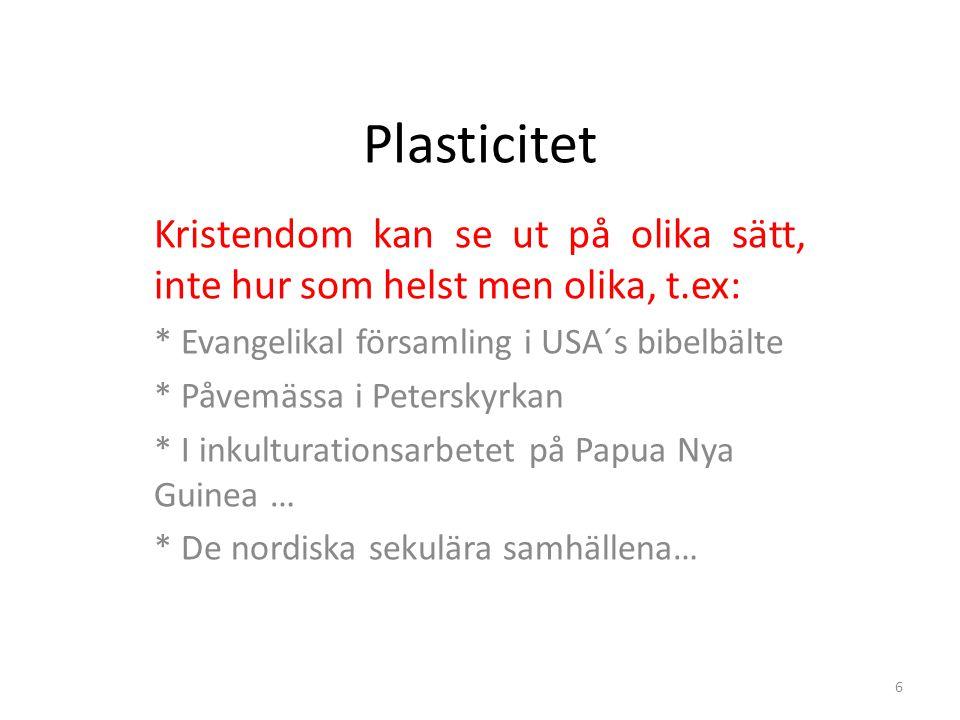 6 Plasticitet Kristendom kan se ut på olika sätt, inte hur som helst men olika, t.ex: * Evangelikal församling i USA´s bibelbälte * Påvemässa i Peterskyrkan * I inkulturationsarbetet på Papua Nya Guinea … * De nordiska sekulära samhällena…