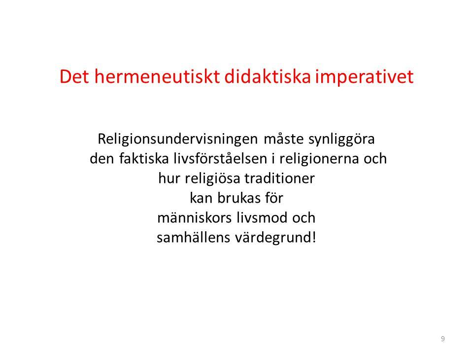 9 Det hermeneutiskt didaktiska imperativet Religionsundervisningen måste synliggöra den faktiska livsförståelsen i religionerna och hur religiösa traditioner kan brukas för människors livsmod och samhällens värdegrund!