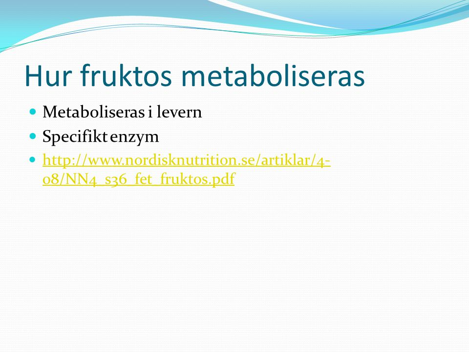 Hur fruktos metaboliseras  Metaboliseras i levern  Specifikt enzym  http://www.nordisknutrition.se/artiklar/4- 08/NN4_s36_fet_fruktos.pdf http://ww