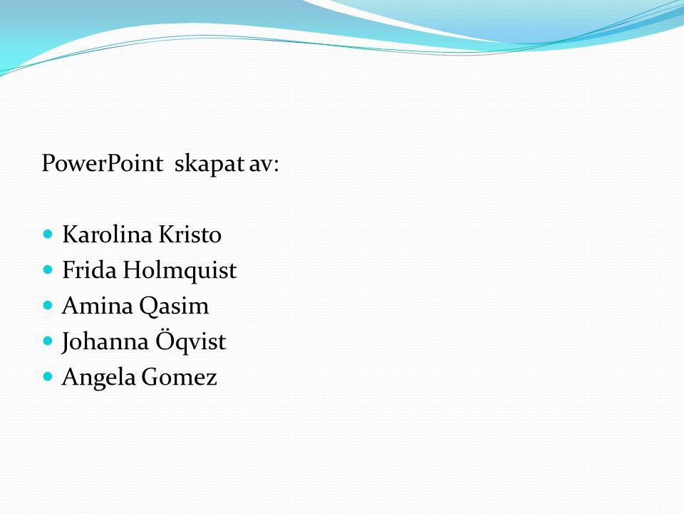 PowerPoint skapat av:  Karolina Kristo  Frida Holmquist  Amina Qasim  Johanna Öqvist  Angela Gomez