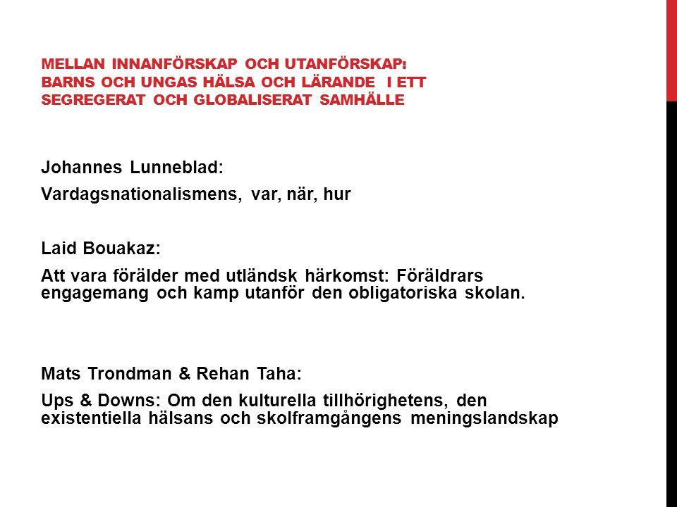 MELLAN INNANFÖRSKAP OCH UTANFÖRSKAP: BARNS OCH UNGAS HÄLSA OCH LÄRANDE I ETT SEGREGERAT OCH GLOBALISERAT SAMHÄLLE Johannes Lunneblad: Vardagsnationalismens, var, när, hur Laid Bouakaz: Att vara förälder med utländsk härkomst: Föräldrars engagemang och kamp utanför den obligatoriska skolan.