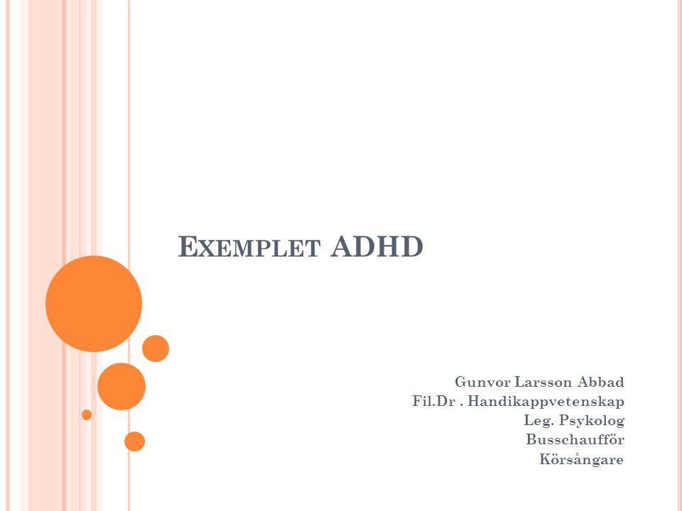 E XEMPLET ADHD Gunvor Larsson Abbad Fil.Dr. Handikappvetenskap Leg. Psykolog Busschaufför Körsångare