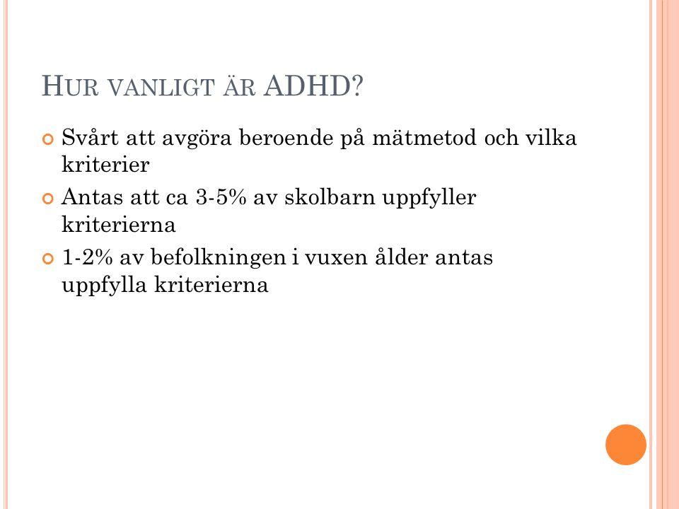 H UR VANLIGT ÄR ADHD? Svårt att avgöra beroende på mätmetod och vilka kriterier Antas att ca 3-5% av skolbarn uppfyller kriterierna 1-2% av befolkning
