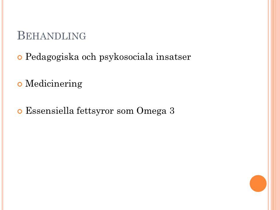 B EHANDLING Pedagogiska och psykosociala insatser Medicinering Essensiella fettsyror som Omega 3