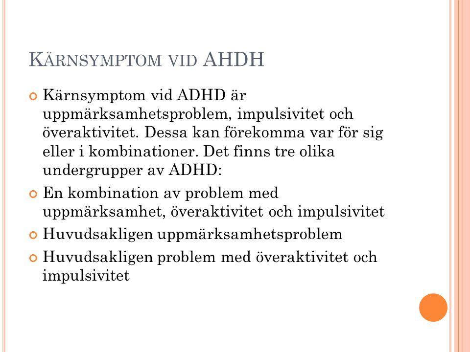 K ÄRNSYMPTOM VID AHDH Kärnsymptom vid ADHD är uppmärksamhetsproblem, impulsivitet och överaktivitet. Dessa kan förekomma var för sig eller i kombinati