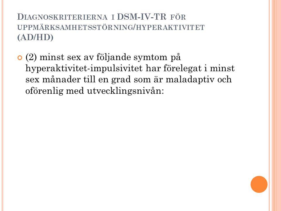 D IAGNOSKRITERIERNA I DSM-IV-TR FÖR UPPMÄRKSAMHETSSTÖRNING / HYPERAKTIVITET (AD/HD) (2) minst sex av följande symtom på hyperaktivitet-impulsivitet ha