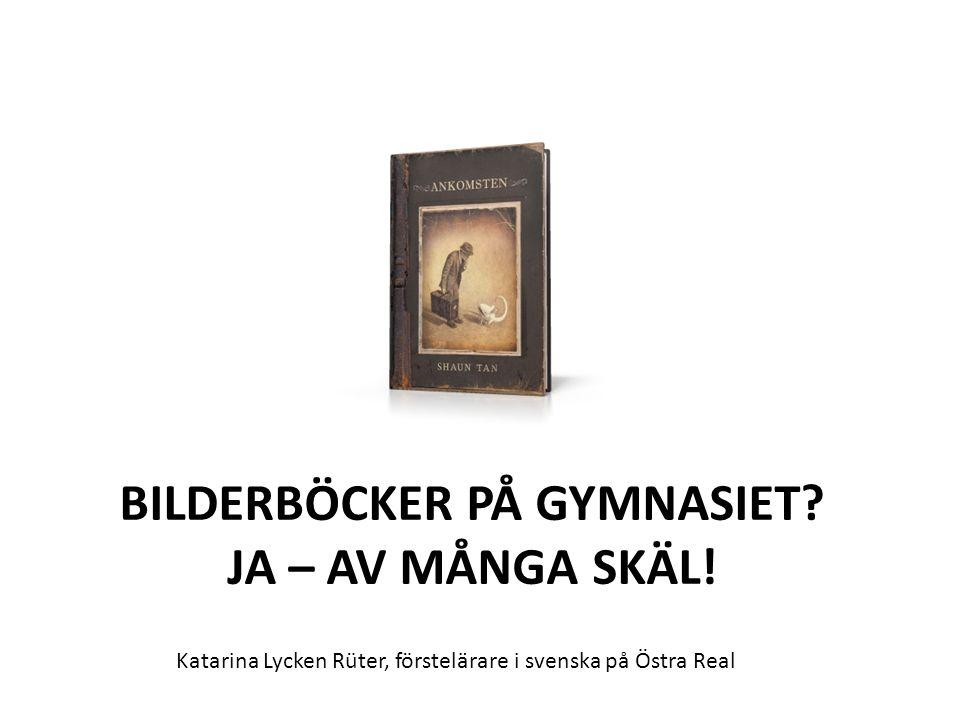 BILDERBÖCKER PÅ GYMNASIET? JA – AV MÅNGA SKÄL! Katarina Lycken Rüter, förstelärare i svenska på Östra Real