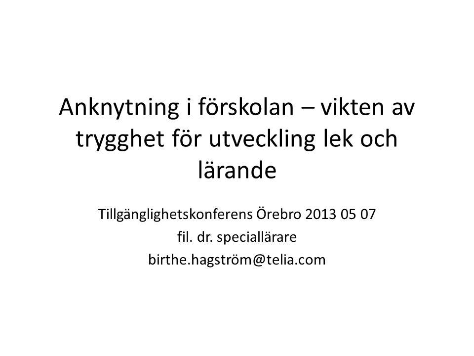 Anknytning i förskolan – vikten av trygghet för utveckling lek och lärande Tillgänglighetskonferens Örebro 2013 05 07 fil. dr. speciallärare birthe.ha