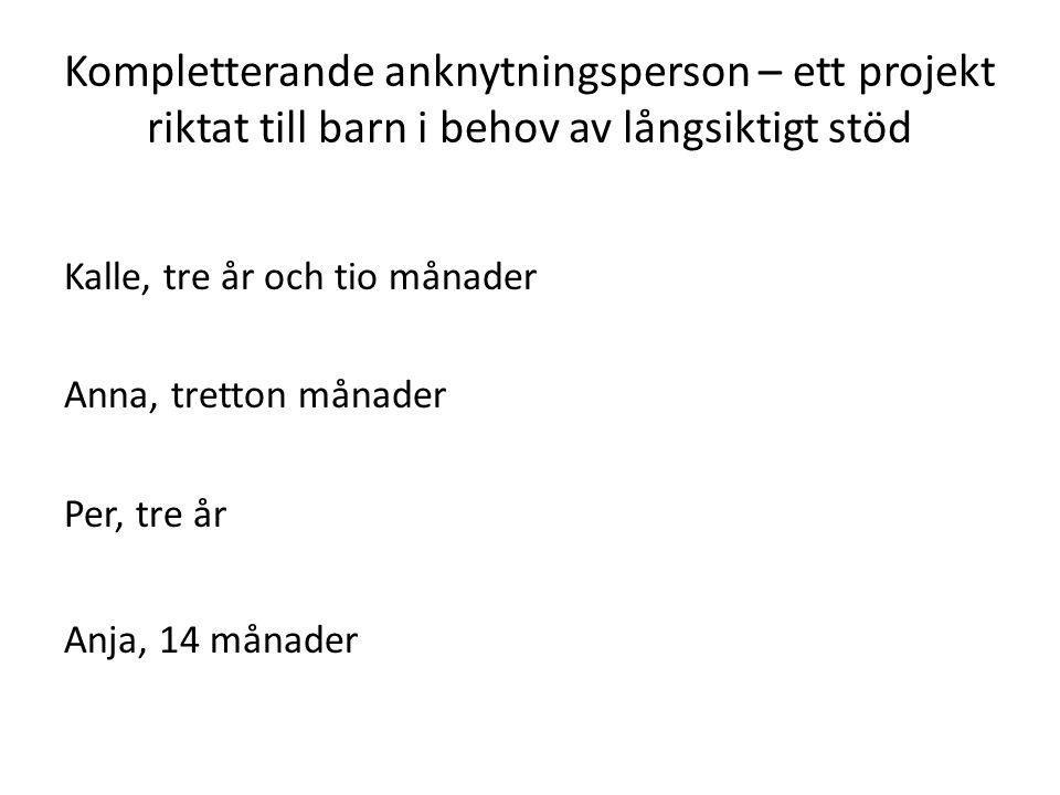 Kompletterande anknytningsperson – ett projekt riktat till barn i behov av långsiktigt stöd Kalle, tre år och tio månader Anna, tretton månader Per, t