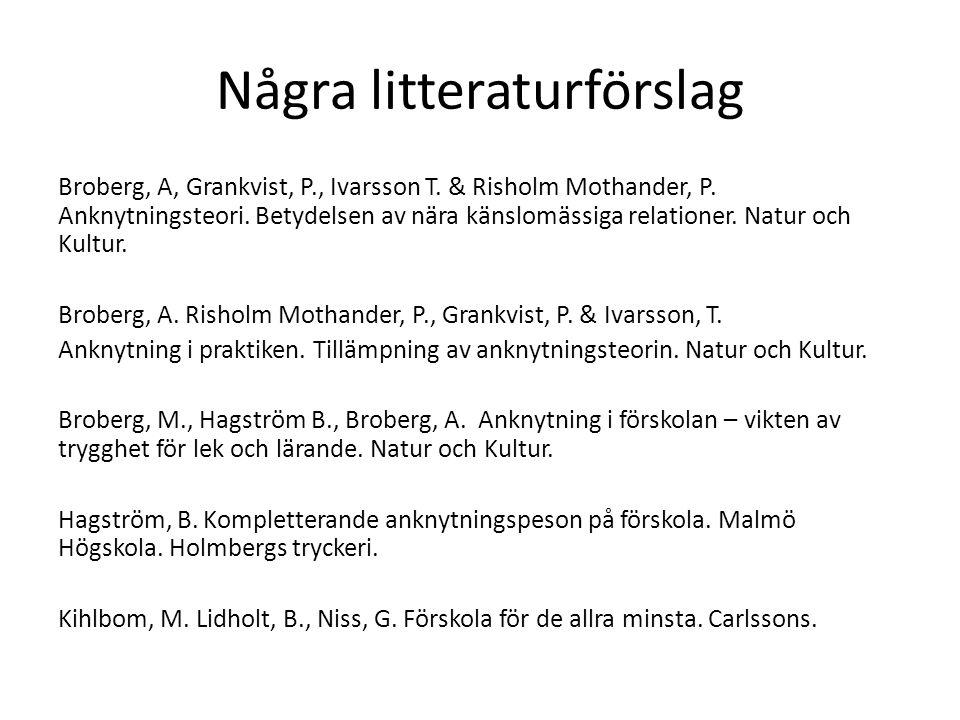 Några litteraturförslag Broberg, A, Grankvist, P., Ivarsson T. & Risholm Mothander, P. Anknytningsteori. Betydelsen av nära känslomässiga relationer.