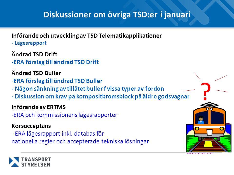 Diskussioner om övriga TSD:er i januari Införande och utveckling av TSD Telematikapplikationer - Lägesrapport Ändrad TSD Drift -ERA förslag till ändrad TSD Drift Ändrad TSD Buller -ERA förslag till ändrad TSD Buller - Någon sänkning av tillåtet buller f vissa typer av fordon - Diskussion om krav på kompositbromsblock på äldre godsvagnar Införande av ERTMS -ERA och kommissionens lägesrapporter Korsacceptans - ERA lägesrapport inkl.