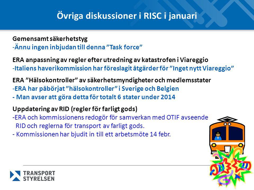 Övriga diskussioner i RISC i januari Gemensamt säkerhetstyg -Ännu ingen inbjudan till denna Task force ERA anpassning av regler efter utredning av katastrofen i Viareggio -Italiens haverikommission har föreslagit åtgärder för Inget nytt Viareggio ERA Hälsokontroller av säkerhetsmyndigheter och medlemsstater -ERA har påbörjat hälsokontroller i Sverige och Belgien - Man avser att göra detta för totalt 6 stater under 2014 Uppdatering av RID (regler för farligt gods) -ERA och kommissionens redogör för samverkan med OTIF avseende RID och reglerna för transport av farligt gods.