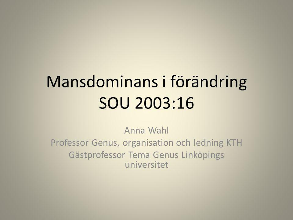 Mansdominans i förändring SOU 2003:16 Anna Wahl Professor Genus, organisation och ledning KTH Gästprofessor Tema Genus Linköpings universitet