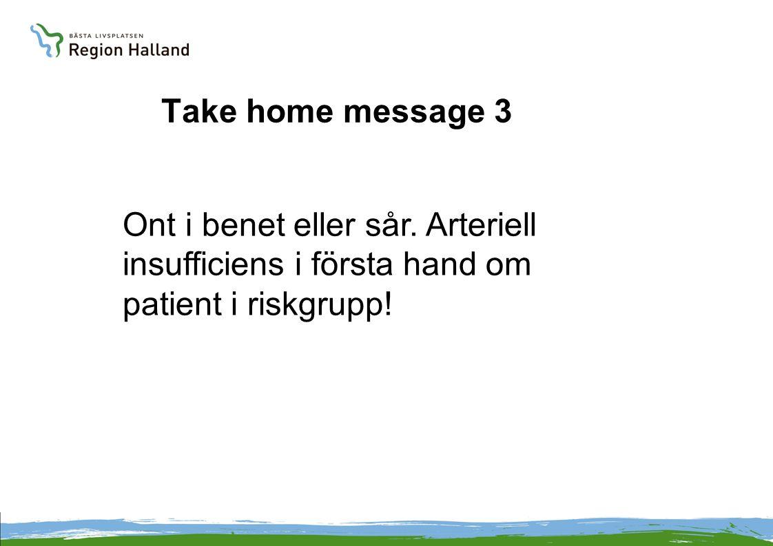 Ont i benet eller sår. Arteriell insufficiens i första hand om patient i riskgrupp! Take home message 3