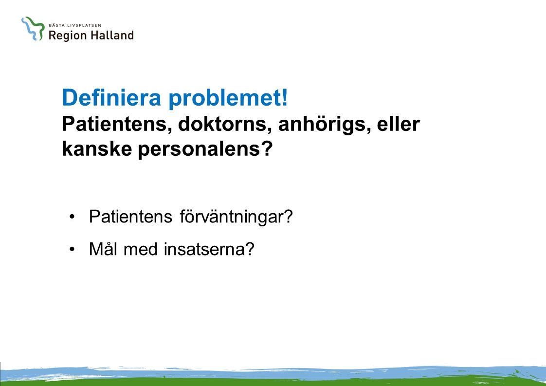 Definiera problemet! Patientens, doktorns, anhörigs, eller kanske personalens? •Patientens förväntningar? •Mål med insatserna?