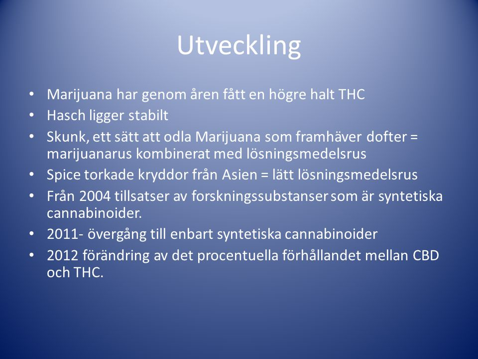 Utveckling • Marijuana har genom åren fått en högre halt THC • Hasch ligger stabilt • Skunk, ett sätt att odla Marijuana som framhäver dofter = mariju