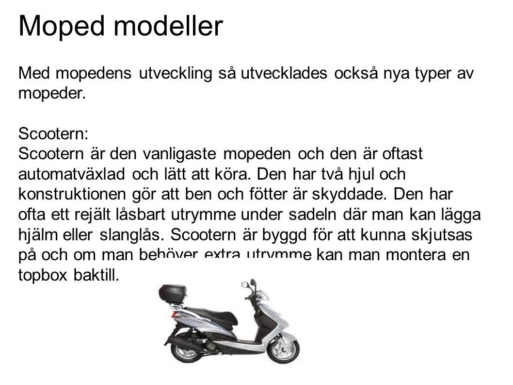 Moped modeller Med mopedens utveckling så utvecklades också nya typer av mopeder. Scootern: Scootern är den vanligaste mopeden och den är oftast autom