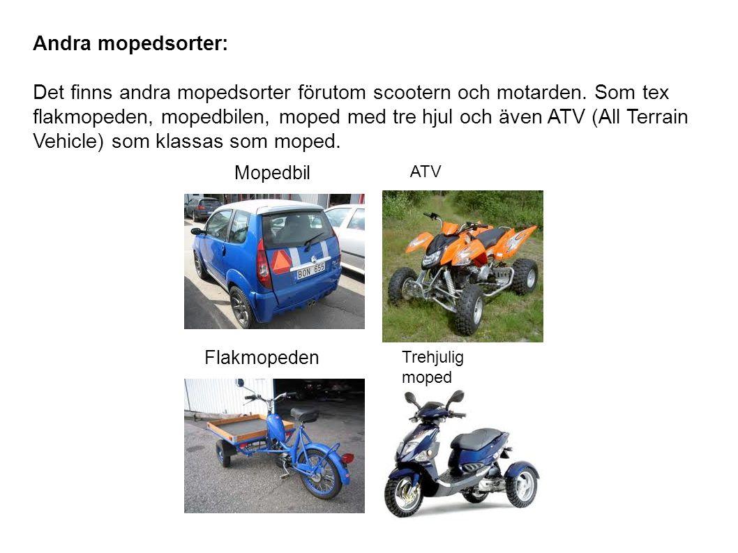 Andra mopedsorter: Det finns andra mopedsorter förutom scootern och motarden. Som tex flakmopeden, mopedbilen, moped med tre hjul och även ATV (All Te