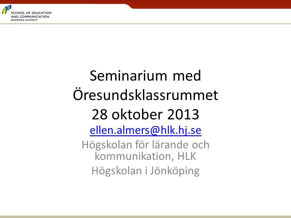 Seminarium med Öresundsklassrummet 28 oktober 2013 ellen.almers@hlk.hj.se Högskolan för lärande och kommunikation, HLK Högskolan i Jönköping
